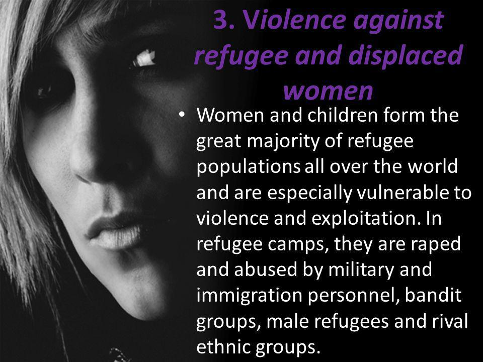 3. Violence against refugee and displaced women Women and children form the great majority of refugee populations all over the world and are especiall
