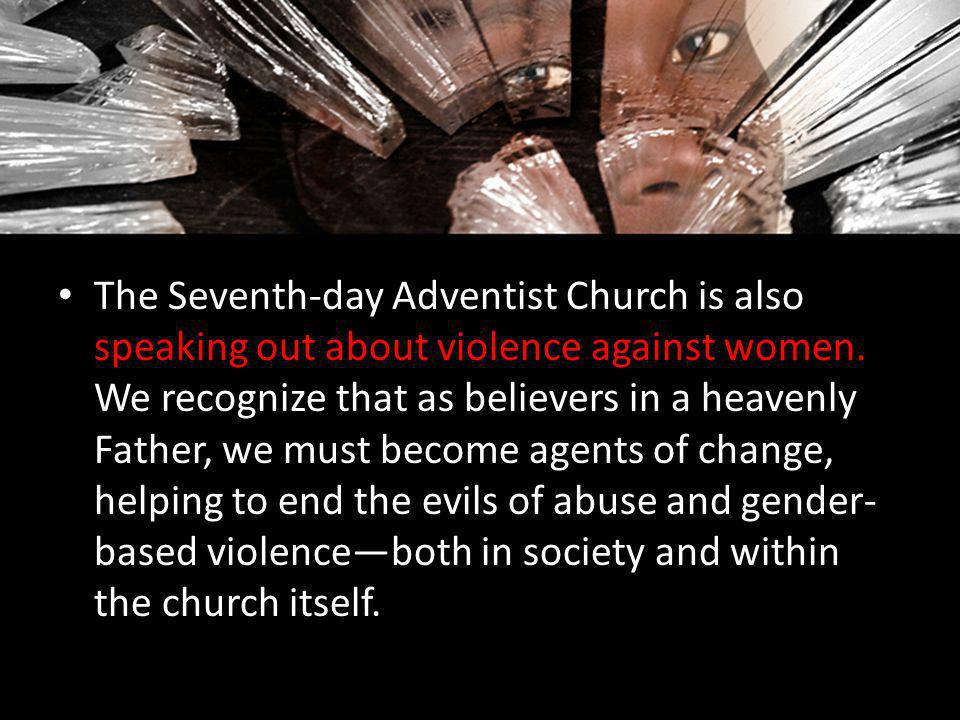 The Seventh-day Adventist Church is also speaking out about violence against women. We recognize that as believers in a heavenly Father, we must becom