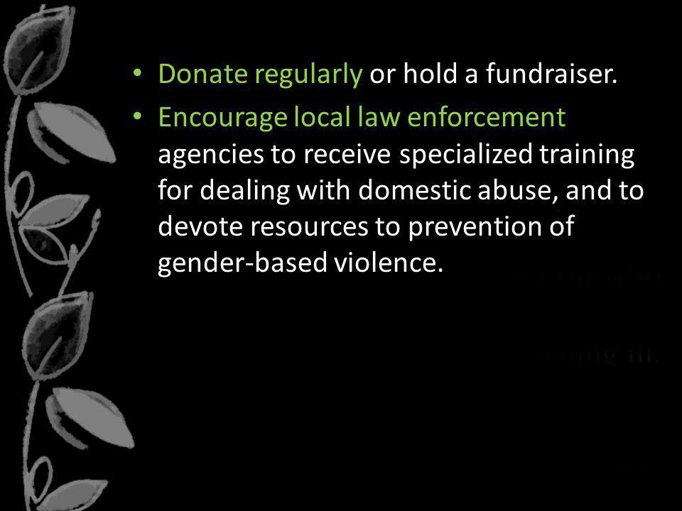 Donate regularly or hold a fundraiser. Encourage local law enforcement agencies to receive specialized training for dealing with domestic abuse, and t