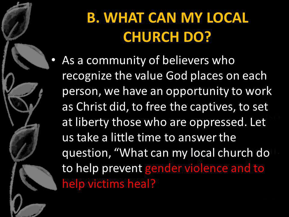 B. WHAT CAN MY LOCAL CHURCH DO? As a community of believers who recognize the value God places on each person, we have an opportunity to work as Chris