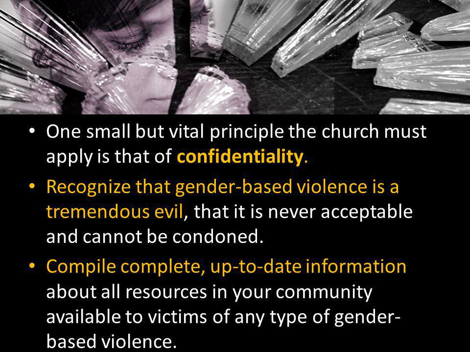 One small but vital principle the church must apply is that of confidentiality. Recognize that gender-based violence is a tremendous evil, that it is
