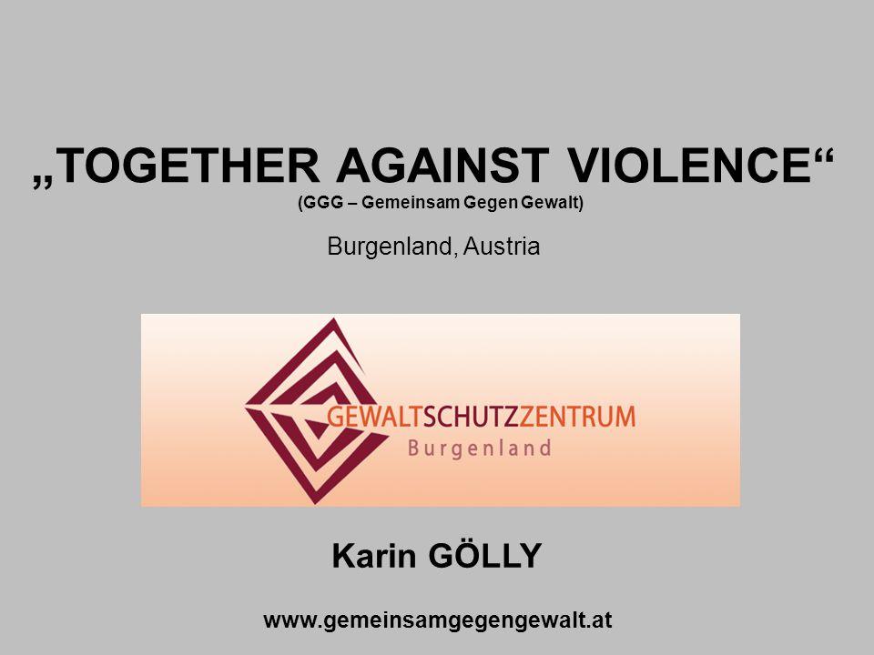 """""""TOGETHER AGAINST VIOLENCE Burgenland, Austria Karin GÖLLY www.gemeinsamgegengewalt.at (GGG – Gemeinsam Gegen Gewalt)"""