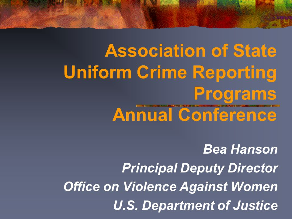 Association of State Uniform Crime Reporting Programs Annual Conference Bea Hanson Principal Deputy Director Office on Violence Against Women U.S. Dep