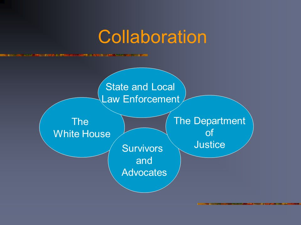 Collaboration The White House Survivors and Advocates The Department of Justice State and Local Law Enforcement