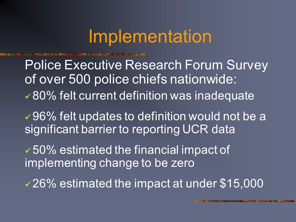 Implementation Police Executive Research Forum Survey of over 500 police chiefs nationwide: 80% felt current definition was inadequate 96% felt update