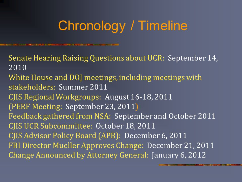 Chronology / Timeline Senate Hearing Raising Questions about UCR: September 14, 2010 White House and DOJ meetings, including meetings with stakeholders: Summer 2011 CJIS Regional Workgroups: August 16-18, 2011 (PERF Meeting: September 23, 2011) Feedback gathered from NSA: September and October 2011 CJIS UCR Subcommittee: October 18, 2011 CJIS Advisor Policy Board (APB): December 6, 2011 FBI Director Mueller Approves Change: December 21, 2011 Change Announced by Attorney General: January 6, 2012
