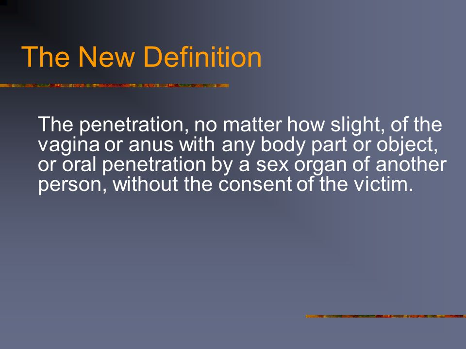 The New Definition The penetration, no matter how slight, of the vagina or anus with any body part or object, or oral penetration by a sex organ of another person, without the consent of the victim.