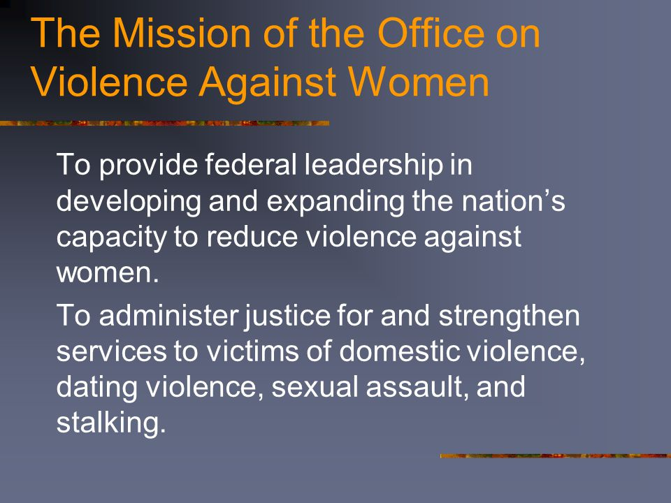 The Mission of the Office on Violence Against Women To provide federal leadership in developing and expanding the nation's capacity to reduce violence against women.