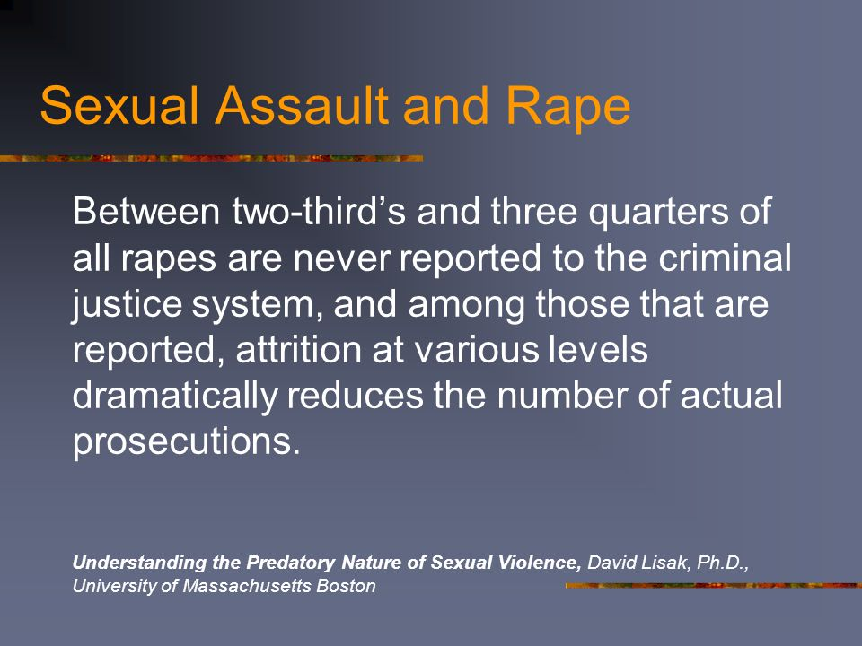Sexual Assault and Rape Between two-third's and three quarters of all rapes are never reported to the criminal justice system, and among those that are reported, attrition at various levels dramatically reduces the number of actual prosecutions.