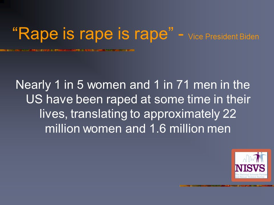 Rape is rape is rape - Vice President Biden Nearly 1 in 5 women and 1 in 71 men in the US have been raped at some time in their lives, translating to approximately 22 million women and 1.6 million men