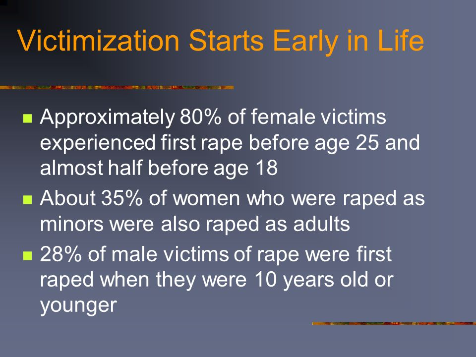 Victimization Starts Early in Life Approximately 80% of female victims experienced first rape before age 25 and almost half before age 18 About 35% of women who were raped as minors were also raped as adults 28% of male victims of rape were first raped when they were 10 years old or younger