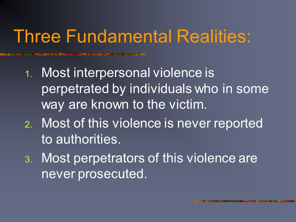 Three Fundamental Realities: 1. Most interpersonal violence is perpetrated by individuals who in some way are known to the victim. 2. Most of this vio