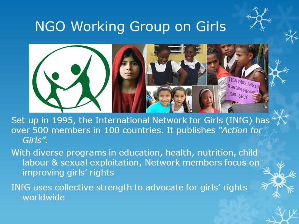 "NGO Working Group on Girls Set up in 1995, the International Network for Girls (INfG) has over 500 members in 100 countries. It publishes ""Action for"