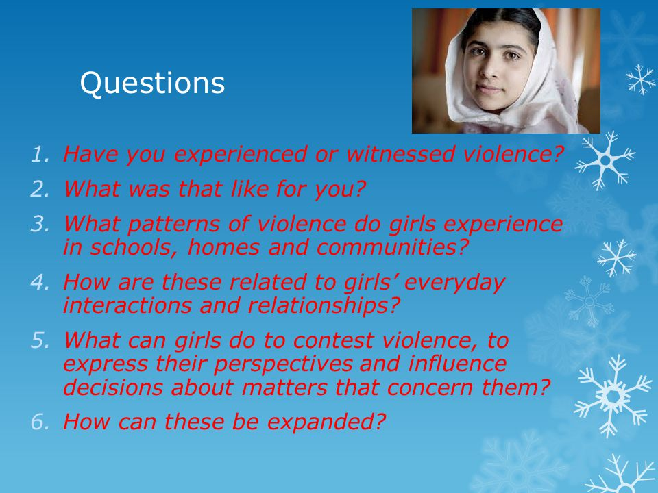 Questions 1.Have you experienced or witnessed violence? 2.What was that like for you? 3.What patterns of violence do girls experience in schools, home