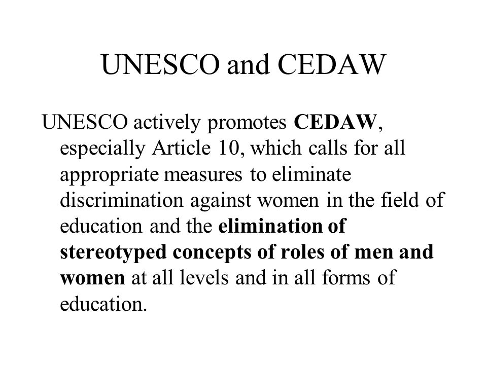 UNESCO and CEDAW UNESCO actively promotes CEDAW, especially Article 10, which calls for all appropriate measures to eliminate discrimination against w