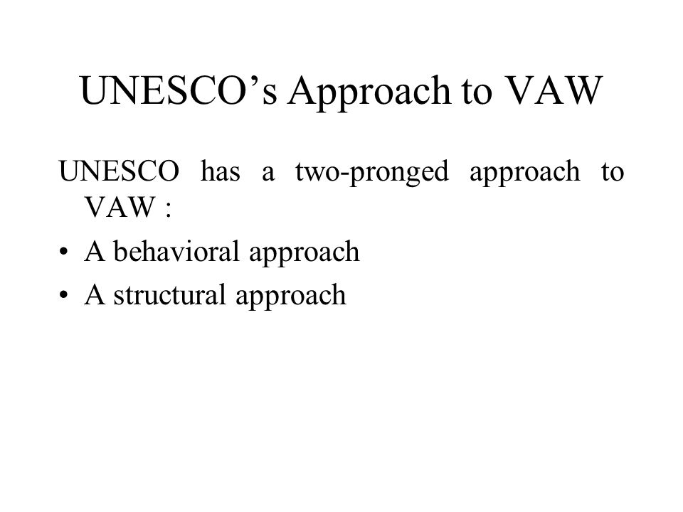 UNESCO's Approach to VAW UNESCO has a two-pronged approach to VAW : A behavioral approach A structural approach