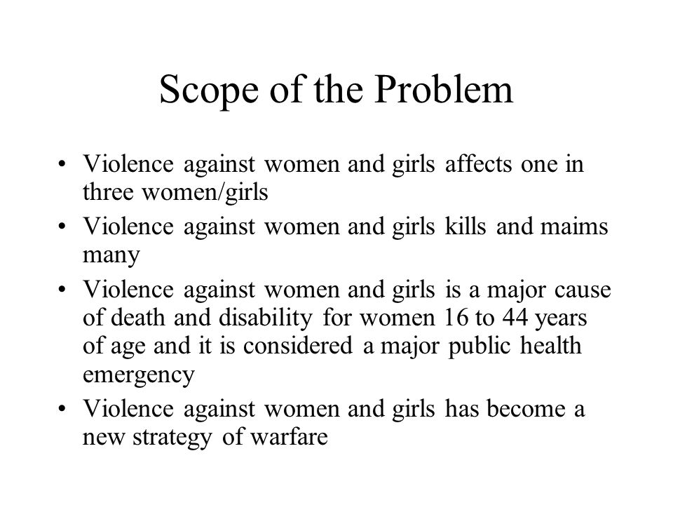 Scope of the Problem Violence against women and girls affects one in three women/girls Violence against women and girls kills and maims many Violence