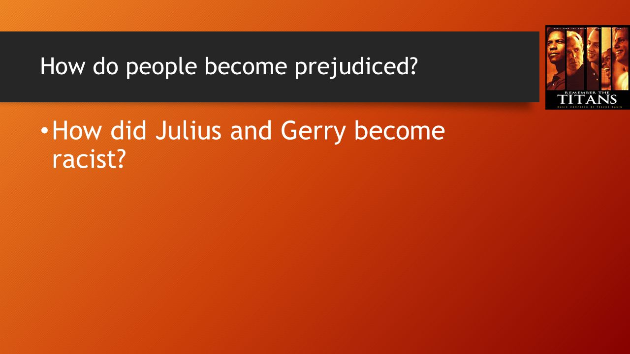 How do people become prejudiced? How did Julius and Gerry become racist?