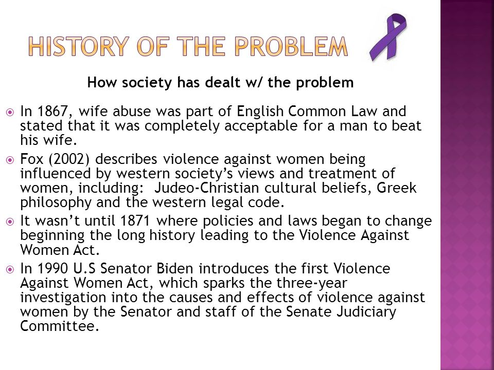 How society has dealt w/ the problem  In 1867, wife abuse was part of English Common Law and stated that it was completely acceptable for a man to beat his wife.