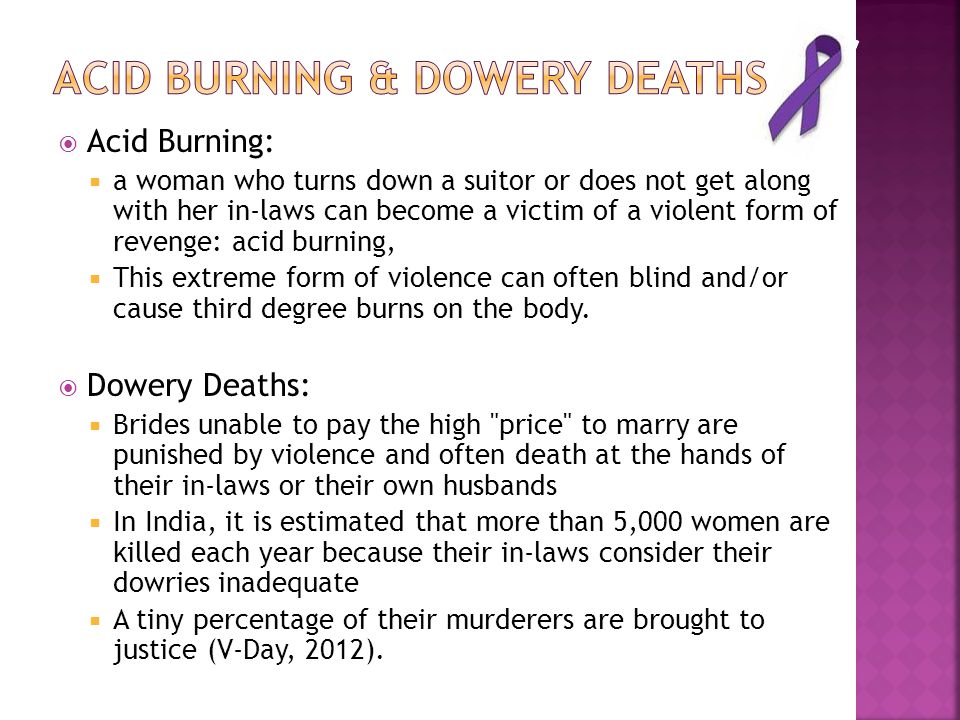  Acid Burning:  a woman who turns down a suitor or does not get along with her in-laws can become a victim of a violent form of revenge: acid burning,  This extreme form of violence can often blind and/or cause third degree burns on the body.