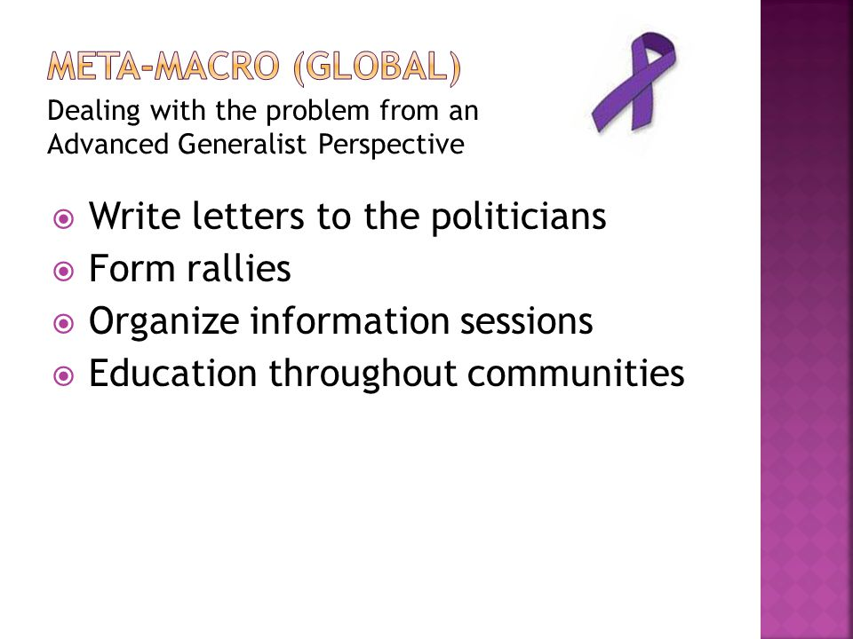 Dealing with the problem from an Advanced Generalist Perspective  Write letters to the politicians  Form rallies  Organize information sessions  Education throughout communities