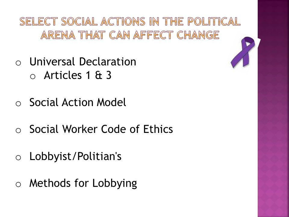 o Universal Declaration o Articles 1 & 3 o Social Action Model o Social Worker Code of Ethics o Lobbyist/Politian s o Methods for Lobbying