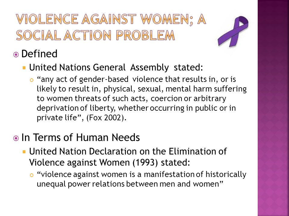  Defined  United Nations General Assembly stated: any act of gender-based violence that results in, or is likely to result in, physical, sexual, mental harm suffering to women threats of such acts, coercion or arbitrary deprivation of liberty, whether occurring in public or in private life , (Fox 2002).