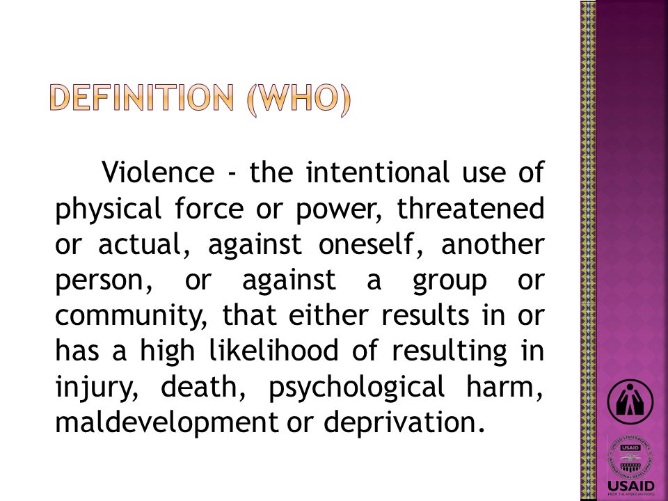 Violence - the intentional use of physical force or power, threatened or actual, against oneself, another person, or against a group or community, that either results in or has a high likelihood of resulting in injury, death, psychological harm, maldevelopment or deprivation.
