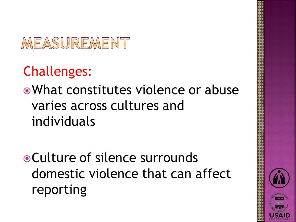 Challenges:  What constitutes violence or abuse varies across cultures and individuals  Culture of silence surrounds domestic violence that can affect reporting