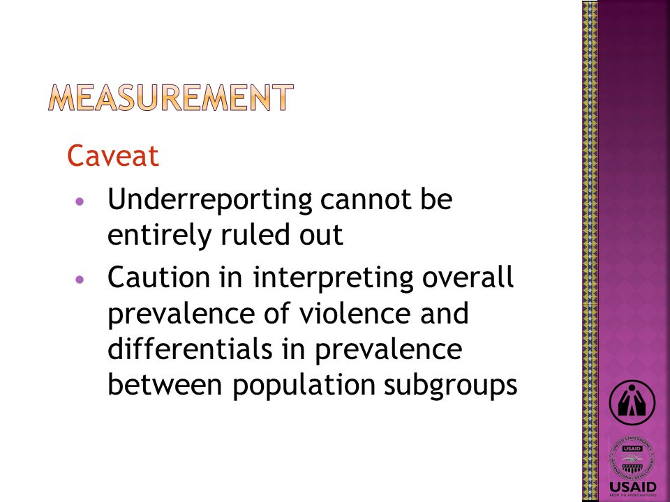Caveat Underreporting cannot be entirely ruled out Caution in interpreting overall prevalence of violence and differentials in prevalence between population subgroups