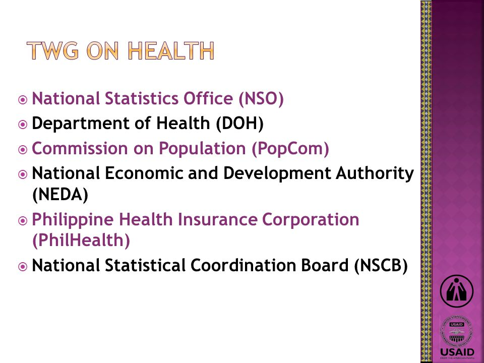  National Statistics Office (NSO)  Department of Health (DOH)  Commission on Population (PopCom)  National Economic and Development Authority (NEDA)  Philippine Health Insurance Corporation (PhilHealth)  National Statistical Coordination Board (NSCB)