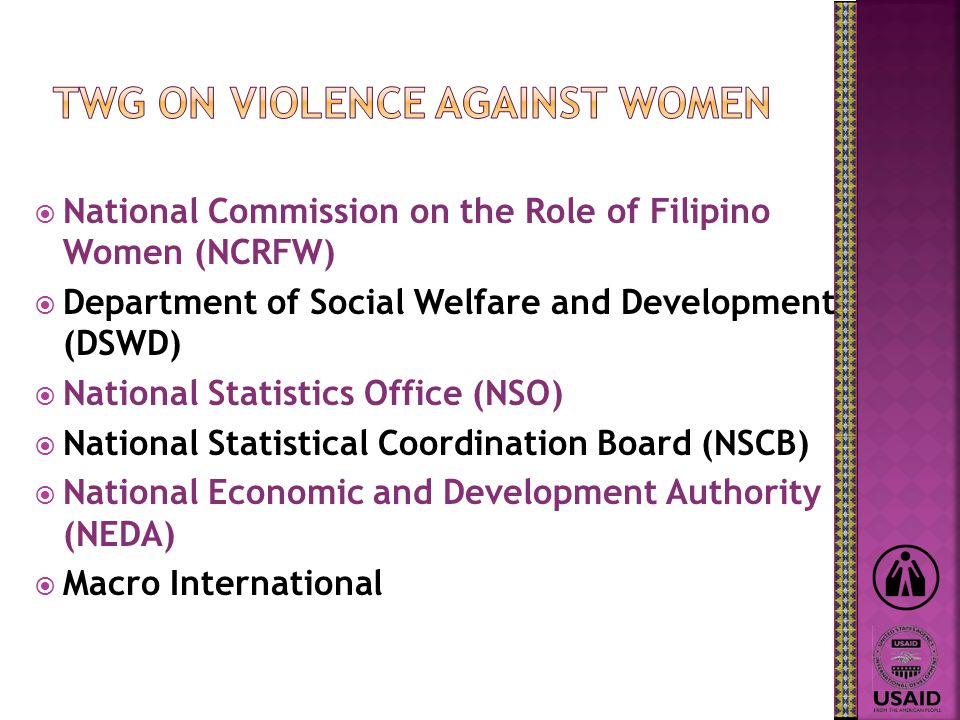  National Commission on the Role of Filipino Women (NCRFW)  Department of Social Welfare and Development (DSWD)  National Statistics Office (NSO)  National Statistical Coordination Board (NSCB)  National Economic and Development Authority (NEDA)  Macro International