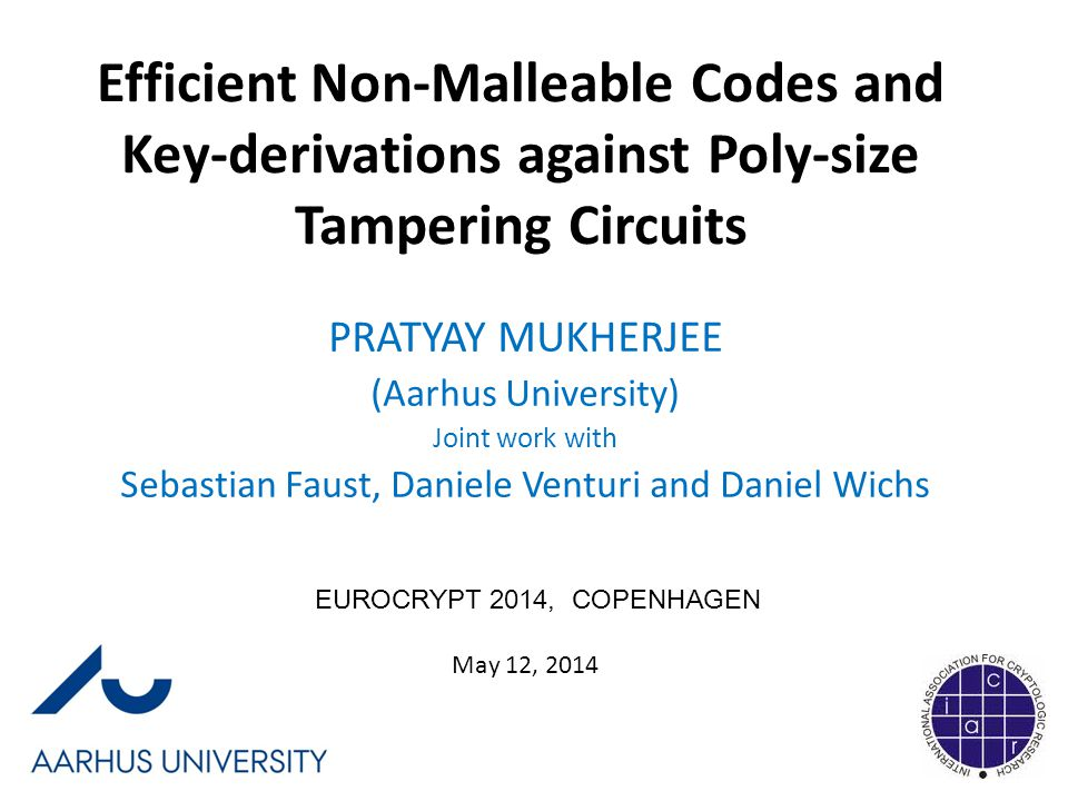 Efficient Non-Malleable Codes and Key-derivations against Poly-size Tampering Circuits PRATYAY MUKHERJEE (Aarhus University) Joint work with Sebastian Faust, Daniele Venturi and Daniel Wichs EUROCRYPT 2014, COPENHAGEN May 12, 2014