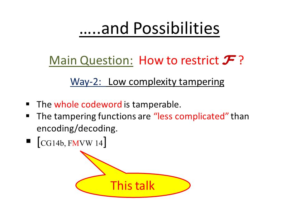 …..and Possibilities Main Question: How to restrict F ? Way-2: Low complexity tampering  The whole codeword is tamperable.  The tampering functions
