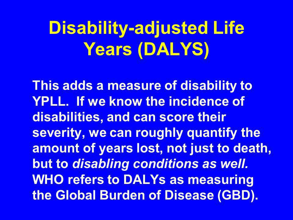 Disability-adjusted Life Years (DALYS) This adds a measure of disability to YPLL.