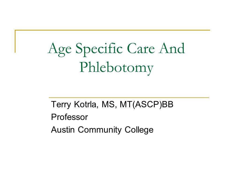 Age Specific Care And Phlebotomy Terry Kotrla, MS, MT(ASCP)BB Professor Austin Community College