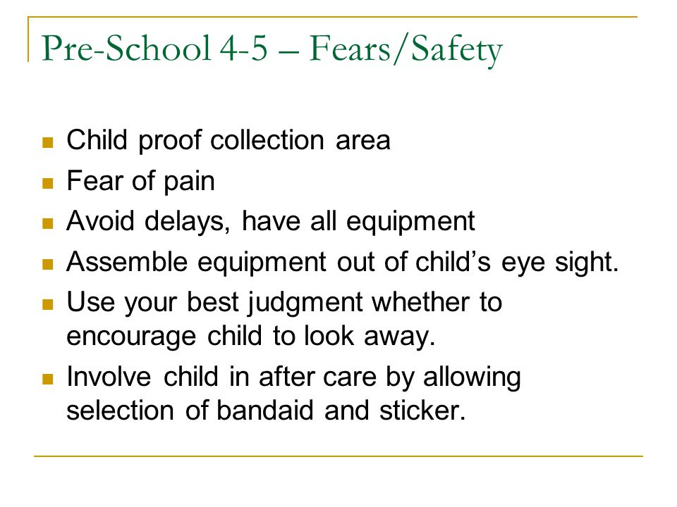 Pre-School 4-5 – Fears/Safety Child proof collection area Fear of pain Avoid delays, have all equipment Assemble equipment out of child's eye sight. U