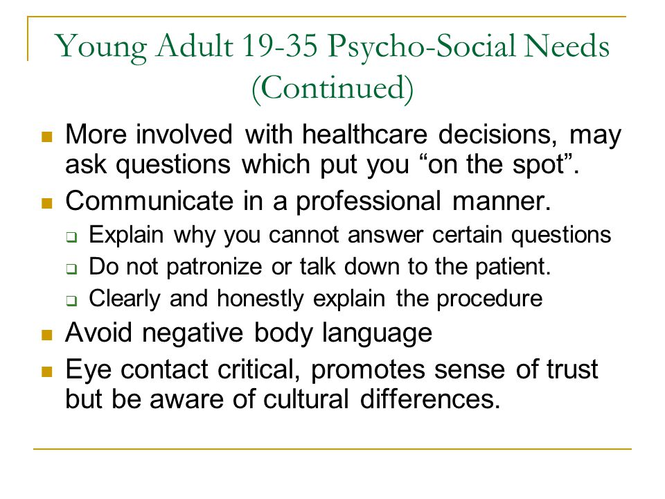 """Young Adult 19-35 Psycho-Social Needs (Continued) More involved with healthcare decisions, may ask questions which put you """"on the spot"""". Communicate"""