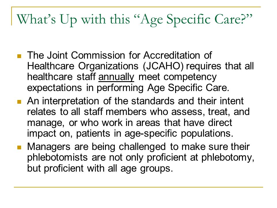 """What's Up with this """"Age Specific Care?"""" The Joint Commission for Accreditation of Healthcare Organizations (JCAHO) requires that all healthcare staff"""