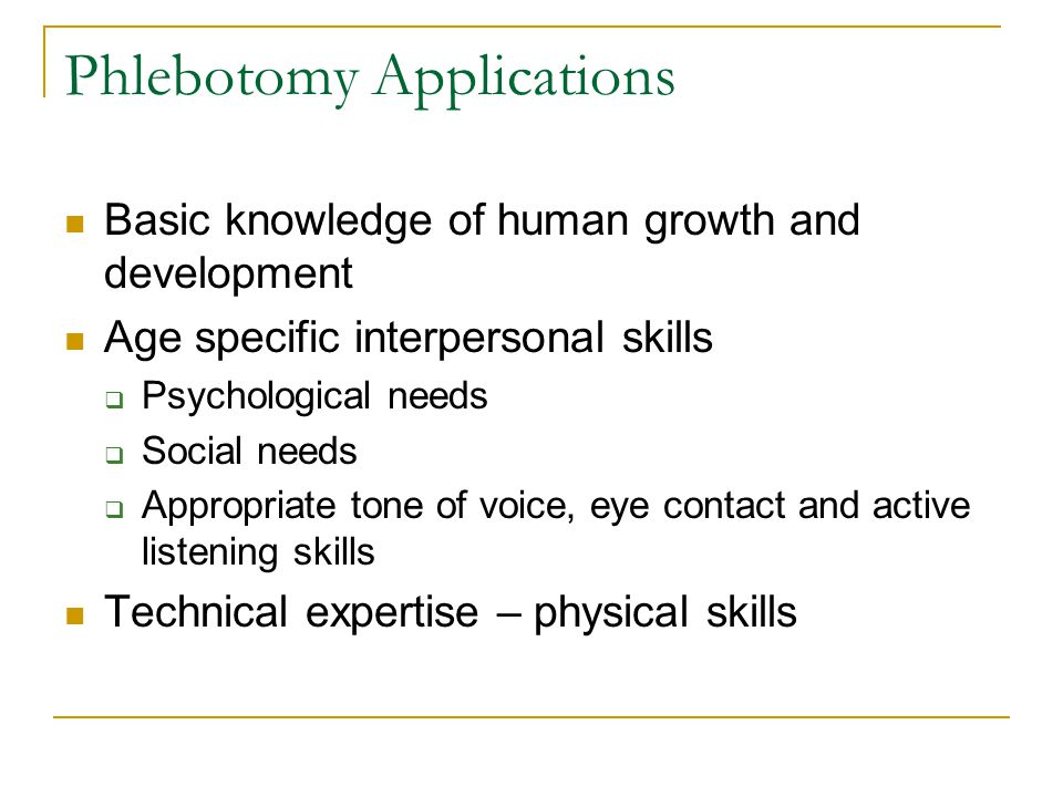 Phlebotomy Applications Basic knowledge of human growth and development Age specific interpersonal skills  Psychological needs  Social needs  Appro