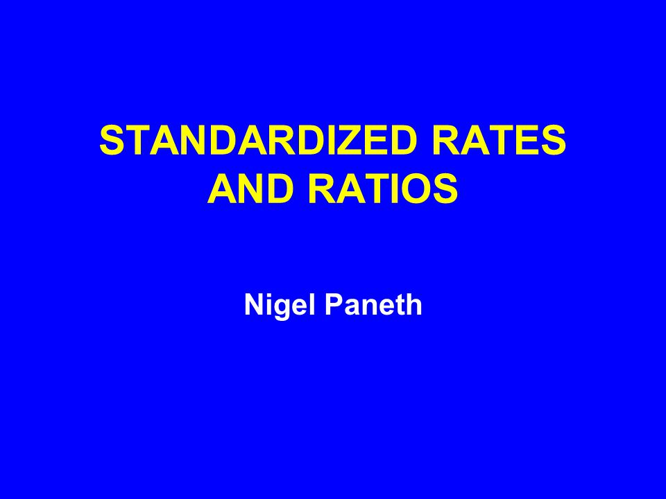 STANDARDIZED RATES AND RATIOS Nigel Paneth