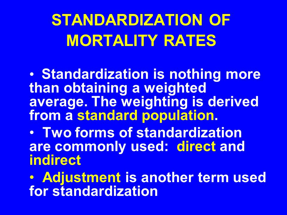 STANDARDIZATION OF MORTALITY RATES Standardization is nothing more than obtaining a weighted average. The weighting is derived from a standard populat