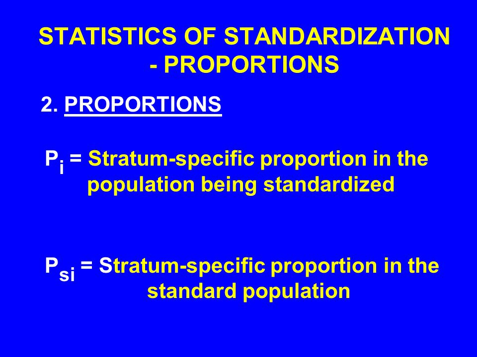 STATISTICS OF STANDARDIZATION - PROPORTIONS P i = Stratum-specific proportion in the population being standardized P si = Stratum-specific proportion