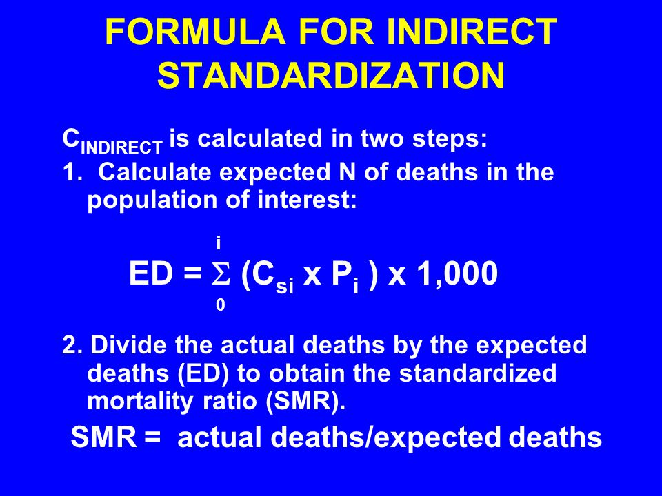 FORMULA FOR INDIRECT STANDARDIZATION C INDIRECT is calculated in two steps: 1. Calculate expected N of deaths in the population of interest: i ED = 