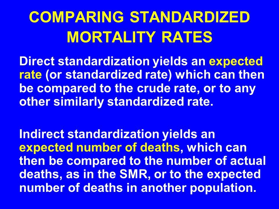 COMPARING STANDARDIZED MORTALITY RATES Direct standardization yields an expected rate (or standardized rate) which can then be compared to the crude r