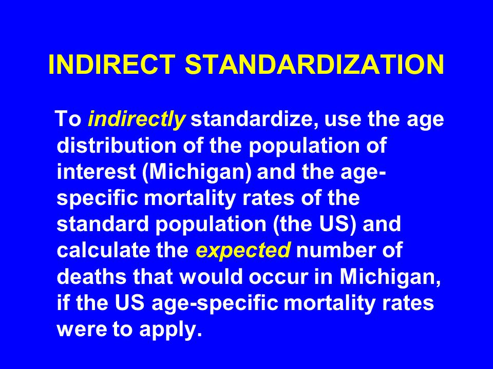 INDIRECT STANDARDIZATION To indirectly standardize, use the age distribution of the population of interest (Michigan) and the age- specific mortality