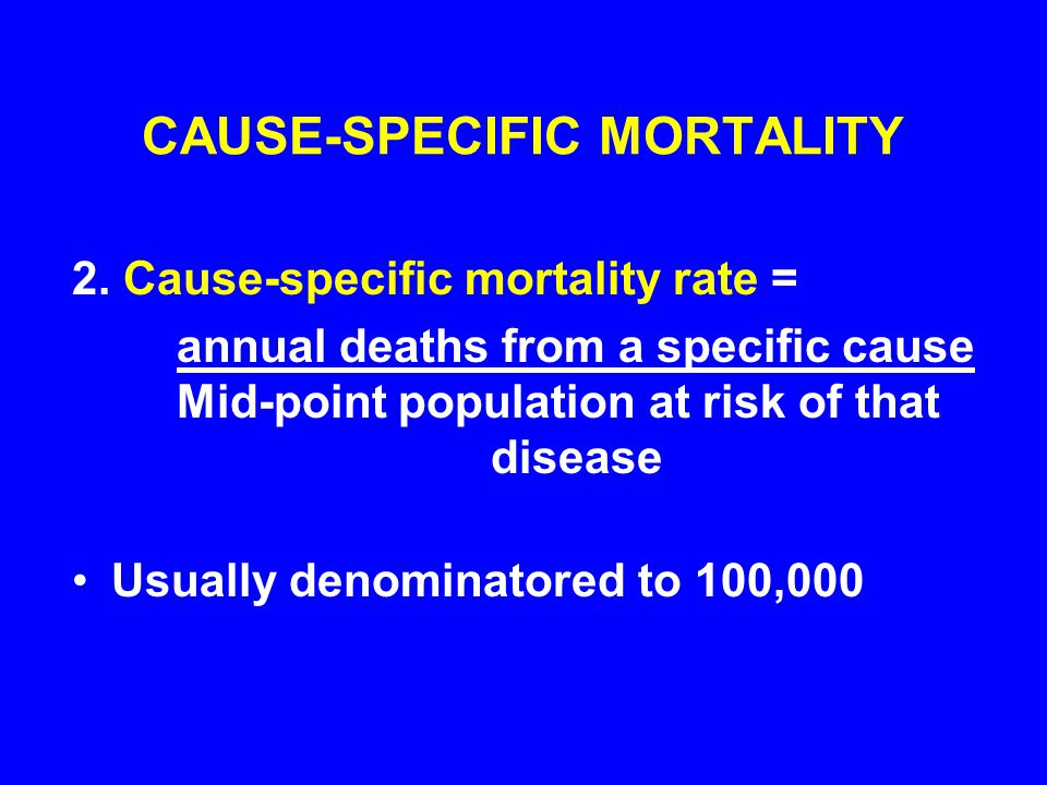 CAUSE-SPECIFIC MORTALITY 2. Cause-specific mortality rate = annual deaths from a specific cause Mid-point population at risk of that disease Usually d