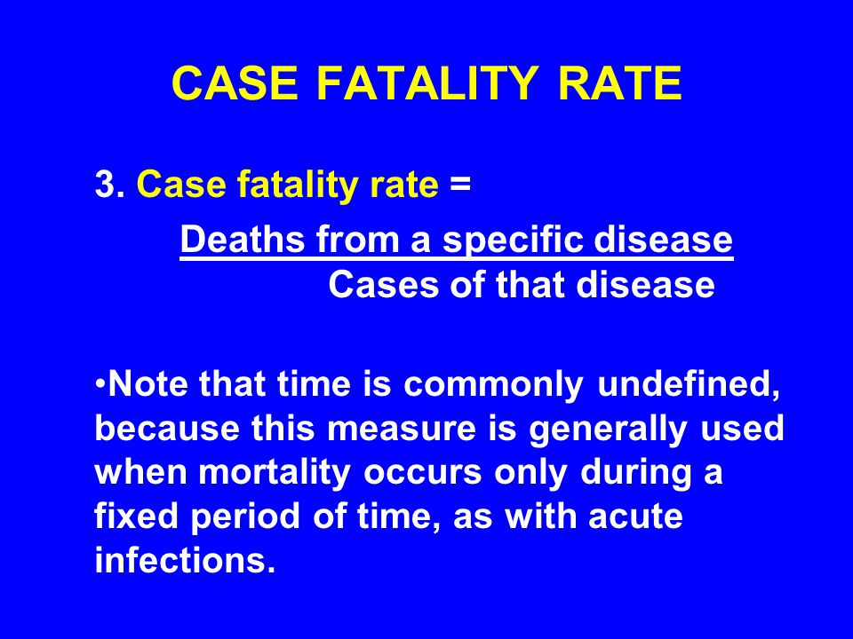 CASE FATALITY RATE 3. Case fatality rate = Deaths from a specific disease Cases of that disease Note that time is commonly undefined, because this mea