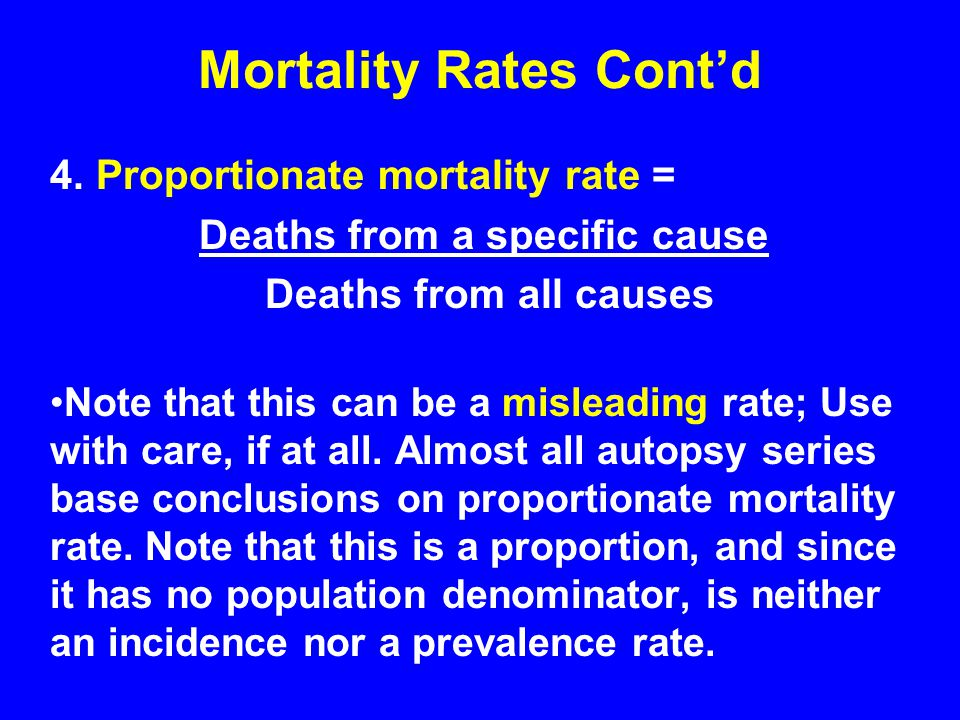 Mortality Rates Cont'd 4. Proportionate mortality rate = Deaths from a specific cause Deaths from all causes Note that this can be a misleading rate;