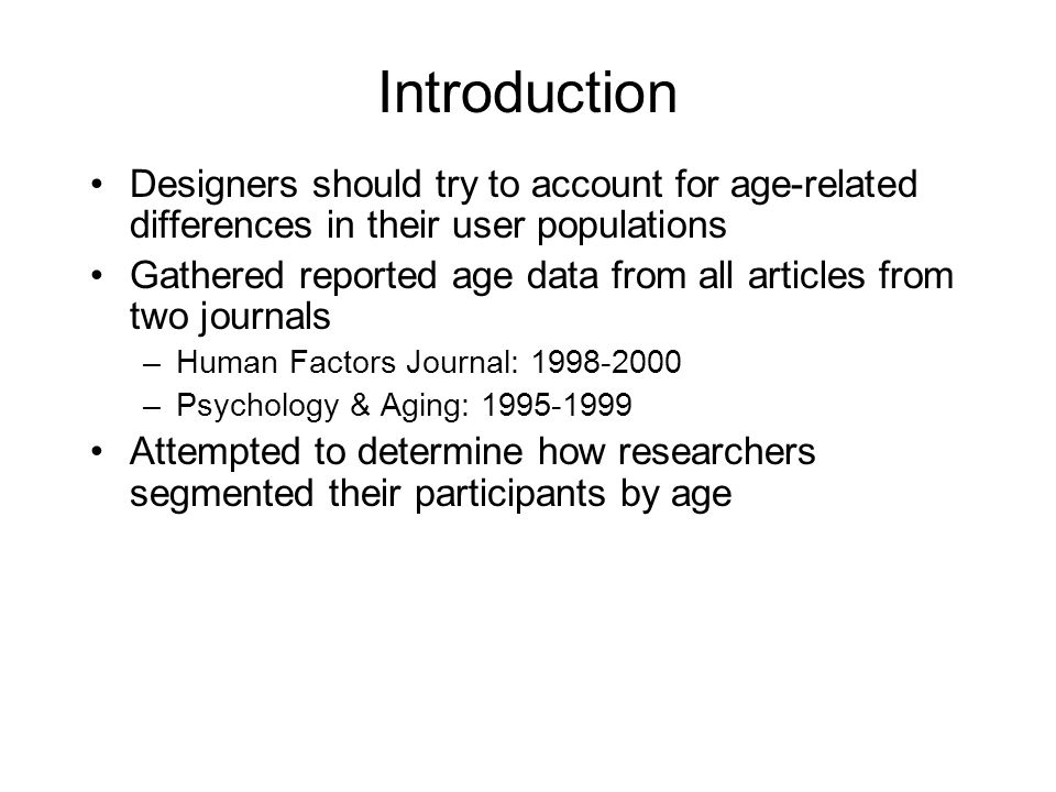 Introduction Designers should try to account for age-related differences in their user populations Gathered reported age data from all articles from two journals –Human Factors Journal: 1998-2000 –Psychology & Aging: 1995-1999 Attempted to determine how researchers segmented their participants by age